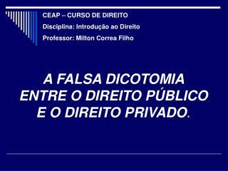 A FALSA DICOTOMIA    ENTRE O DIREITO PÚBLICO   E O DIREITO PRIVADO .