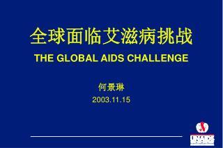 全球 面临 艾滋病挑战 THE GLOBAL AIDS CHALLENGE 何景琳 2003.11.15