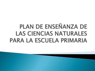 PLAN DE ENSEÑANZA DE LAS CIENCIAS NATURALES PARA LA ESCUELA PRIMARIA