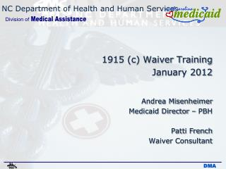 1915 c Waiver Training January 2012  Andrea Misenheimer  Medicaid Director   PBH   Patti French  Waiver Consultant