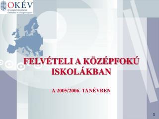 FELVÉTELI A KÖZÉPFOKÚ ISKOLÁKBAN A 2005/2006. TANÉVBEN