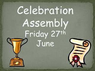 Celebration Assembly Friday 27 th June