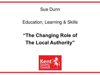 Sue Dunn  Education, Learning  Skills   The Changing Role of  The Local Authority
