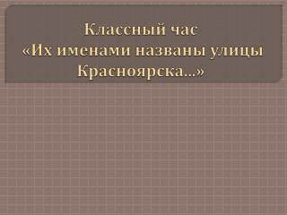 Классный час  «Их  именами названы улицы Красноярска ...»