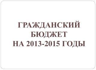 ГРАЖДАНСКИЙ БЮДЖЕТ  НА 2013-201 5  ГОДЫ