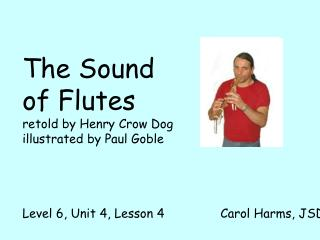 The Sound of Flutes retold by Henry Crow Dog illustrated by Paul Goble     Level 6, Unit 4, Lesson 4               Carol