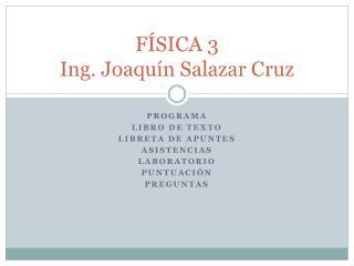 FÍSICA 3 Ing. Joaquín Salazar Cruz