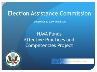 Election Assistance Commission  December 3, 2009; Noon, EST  HAVA Funds  Effective Practices and   Competencies Project