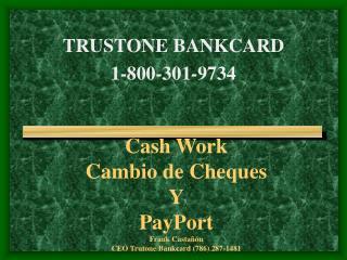Cash Work  Cambio de Cheques Y PayPort Frank Castañón CEO Trutone Bankcard (786) 287-1481