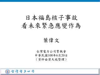 日本福島核子事故 看未來緊急應變作為 葉偉文 台灣電力公司緊執會 中華民國 100 年 6 月 20 日 (資料由梁天瑞整理)