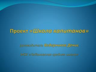 Проект  «Школа капитанов» руководитель  Ведерников Денис МОУ « Лобановская  средняя школа»