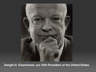 Dwight D. Eisenhower, our 34th President of the United States