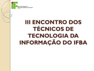 III ENCONTRO DOS TÉCNICOS DE TECNOLOGIA DA INFORMAÇÃO DO IFBA