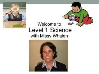 Welcome to  Level 1 Science with  Missy Whalen