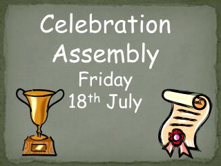 Celebration Assembly Friday  18 th  July