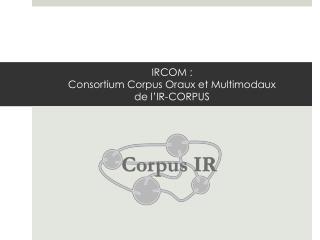 IRCOM : Consortium Corpus Oraux et Multimodaux  de l�IR-CORPUS