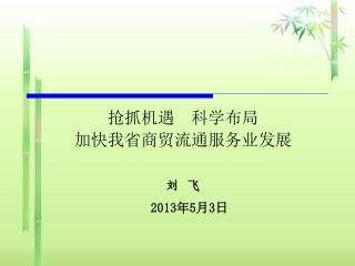 抢抓机遇  科学布局 加快我省商贸流通服务业发展 刘   飞 2013 年 5 月 3 日