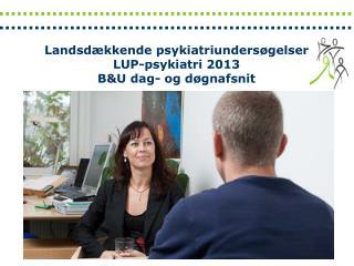 Landsdækkende psykiatriundersøgelser LUP-psykiatri 2 013  B&U dag- og døgnafsnit