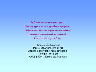 Школьная библиотека  МОБУ «Мустаевская СОШ  Адрес: с. Мустаево, ул.Школьная,5 Телефон  94-5-39