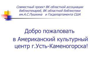 Добро пожаловать  в Американский культурный центр г.Усть-Каменогорска!