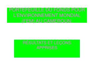 PORTEFEUILLE DU FONDS POUR L'ENVIRONNEMENT MONDIAL (FEM) AU CAMEROUN: