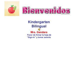 "Kindergarten Bilingual Mrs. Gandara Favor de firmar la hoja de  ""Sign-In"" y tomar asiento"