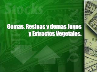 Gomas, Resinas y demas Jugos y Extractos Vegetales.