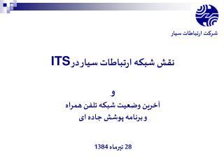 نقش شبکه ارتباطات سیار در  ITS و آخرین وضعیت شبکه تلفن همراه  و برنامه پوشش جاده ای 28 تیرماه 1384