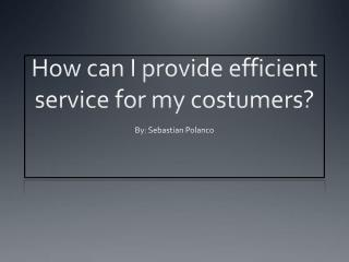 How can I provide efficient service for my costumers?