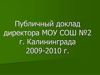 Публичный доклад директора МОУ СОШ №2 г. Калининграда 2009-2010 г.