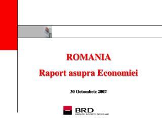ROMANIA Raport asupra Economiei 30 Octombrie 2007