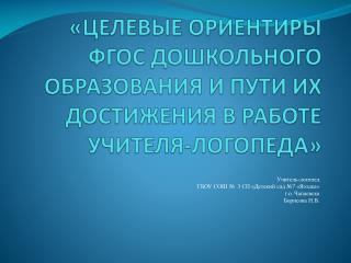 «ЦЕЛЕВЫЕ ОРИЕНТИРЫ ФГОС ДОШКОЛЬНОГО ОБРАЗОВАНИЯ И ПУТИ ИХ ДОСТИЖЕНИЯ В РАБОТЕ УЧИТЕЛЯ-ЛОГОПЕДА»
