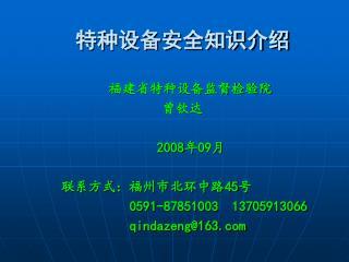特种设备安全知识介绍 福建省特种设备监督检验院 曾钦达 2008 年 09 月      联系方式:福州市北环中路 45 号 0591-87851003  13705913066