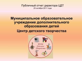 Публичный отчет директора ЦДТ 2 5 октября 201 1  года