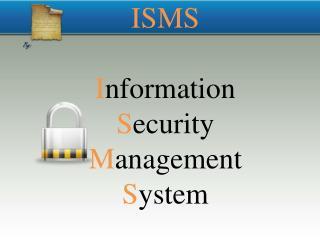 ISMS I nformation  S ecurity  M anagement  S ystem