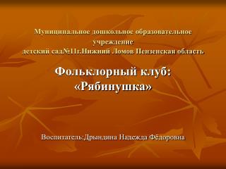 Фольклорный клуб: «Рябинушка» Воспитатель:Дрындина Надежда Фёдоровна
