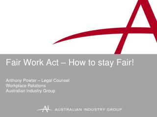 Fair Work Act   How to stay Fair  Anthony Powter   Legal Counsel Workplace Relations Australian Industry Group