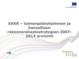 EAKR – toimenpideohjelmien ja kansallisen rakennerahastostrategian 2007-2013 arviointi