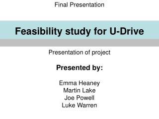Final Presentation Feasibility study for U-Drive Presentation of project Presented by: Emma Heaney