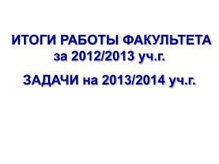 ИТОГИ РАБОТЫ ФАКУЛЬТЕТА за 2012/2013 уч.г. ЗАДАЧИ на 2013/2014 уч.г.