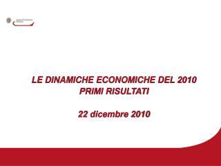 LE DINAMICHE ECONOMICHE DEL 2010 PRIMI RISULTATI 22 dicembre 2010