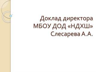 Доклад директора МБОУ ДОД «НДХШ» Слесарева  А.А.