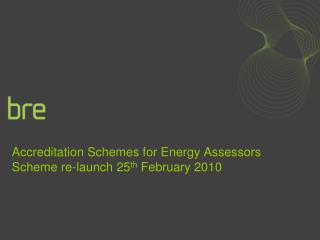 Accreditation Schemes for Energy Assessors Scheme re-launch 25 th  February 2010