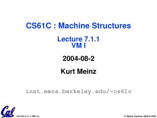 CS61C : Machine Structures Lecture 7.1.1 VM I 2004-08-2 Kurt Meinz inst.eecs.berkeley/~cs61c