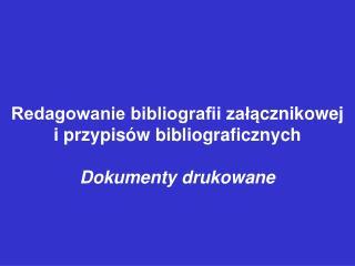 Redagowanie bibliografii zał ą cznikowej  i przypisów bibliograficznych  Dokumenty drukowane