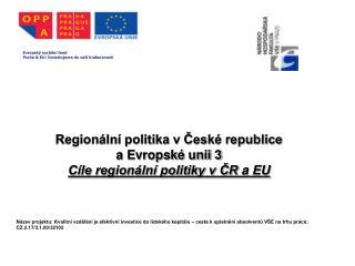 Region�ln� politika v ?esk� republice  a Evropsk� unii 3 C�le region�ln� politiky v ?R  a EU
