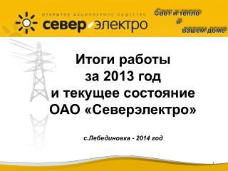 Итоги работы за 2013 год и текущее состояние ОАО «Северэлектро» с.Лебединовка - 2014 год
