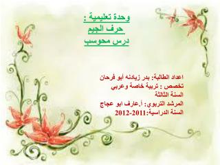 وحدة تعليمية : حرف الجيم درس  محوسب اعداد  الطالبة: بدر  زيادنه  أبو فرحان تخصص : تربية خاصة وعربي