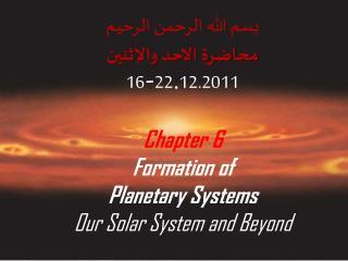 بسم الله الرحمن الرحيم محاضرة الاحد والإثنين 16 - 22 . 12.2011 Chapter 6 Formation of