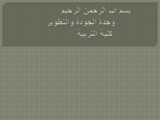 بسم الله الرحمن الرحيم وحدة الجودة والتطوير     كلية التربية